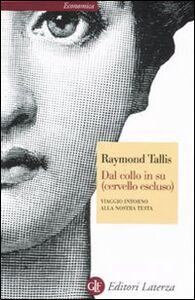 Libro Dal collo in su (cervello escluso). Viaggio intorno alla nostra testa Raymond Tallis
