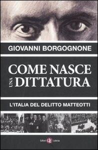 Foto Cover di Come nasce una dittatura. L'Italia del delitto Matteotti, Libro di Giovanni Borgognone, edito da Laterza