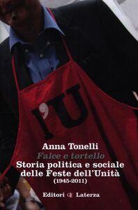 Libro Falce e tortello. Storia politica e sociale delle feste dell'Unità (1945-2011) Anna Tonelli
