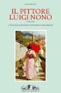 Il pittore Luigi Nono (1850-1919). Catalogo ragionato dei dipinti e dei disegni