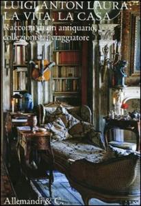 Libro Luigi Anton Laura: la vita, la casa. Racconti di un antiquario, collezionista, viaggiatore