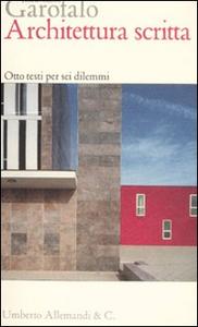 Libro Architettura scritta. Otto testi per sei dilemmi Francesco Garofalo