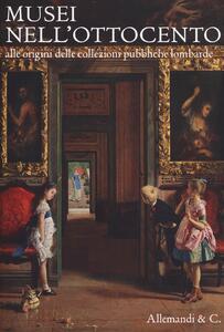Musei nell'Ottocento. Alle origini delle collezioni pubbliche lombarde