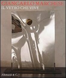 Giancarlo Marchese. Il vetro che vive. Ediz. multilingue - copertina