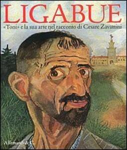 Ligabue. «Toni» e la sua arte nel racconto di Cesare Zavattini