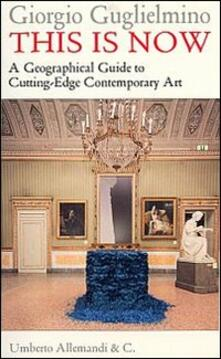 This is now. A geographical guide to cutting-edge contemporary art - Giorgio Guglielmino - copertina