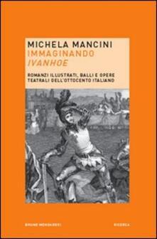 Immaginando «Ivanhoe». Romanzi illustrati, balli e opere teatrali dell'Ottocento italiano - Michela Mancini - copertina