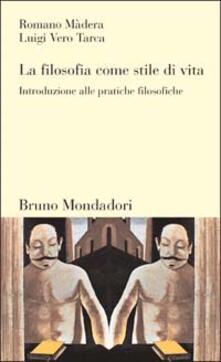 La filosofia come stile di vita. Introduzione alle pratiche filosofiche - Romano Màdera,Luigi Vero Tarca - copertina