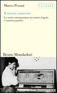 Libro Il nostro concerto. La storia contemporanea tra musica leggera e canzone popolare Marco Peroni