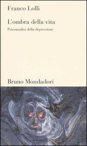 Foto Cover di L' ombra della vita. Psicoanalisi della depressione, Libro di Franco Lolli, edito da Mondadori Bruno