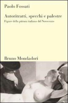 Autoritratti, specchi, palestre. Figure nella pittura italiana del Novecento - Paolo Fossati - copertina