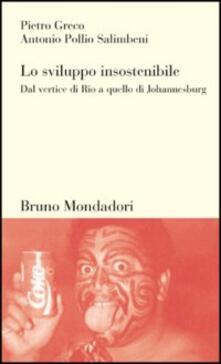 Lo sviluppo insostenibile - Pietro Greco,Antonio Pollio Salimbeni - copertina