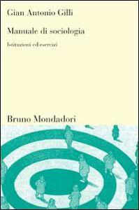 Libro Manuale di sociologia. Istituzioni ed esercizi G. Antonio Gilli