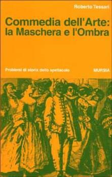 Commedia dell'arte: la maschera e l'ombra - Roberto Tessari - copertina