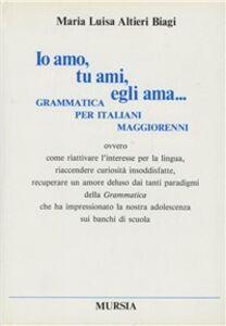 Foto Cover di Io amo, tu ami, egli ama... Grammatica per italiani maggiorenni ovvero come riattivare l'interesse per la lingua..., Libro di  edito da Ugo Mursia Editore
