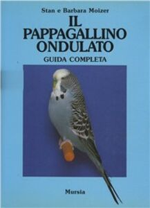 Libro Il pappagallino ondulato. Guida completa Stan Moizer , Barbara Moizer