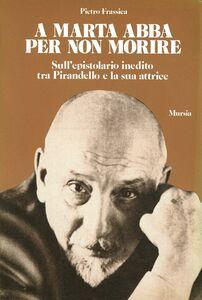 Libro A Marta Abba per non morire. Sull'epistolario inedito tra Pirandello e la sua attrice Pietro Frassica