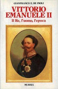 Libro Vittorio Emanuele II. Il re, l'uomo, l'epoca Gianfranco De Paoli