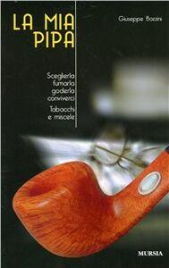 Libro La mia pipa. Sceglierla, fumarla, goderla, conviverci. Tabacchi e miscele Giuseppe Bozzini