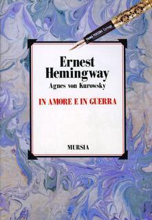 In amore e in guerra. Il diario perduto di Agnes von Kurowsky, le sue lettere e le lettere di Ernest Hemingway - Ernest Hemingway,Agnes von Kurowsky - copertina