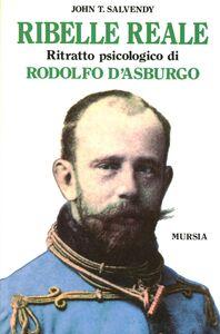 Libro Ribelle reale. Ritratto psicologico di Rodolfo d'Asburgo John T. Salvendy