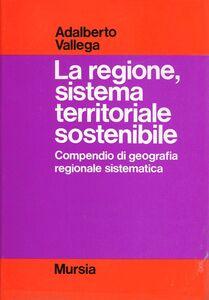 Foto Cover di La regione, sistema territoriale sostenibile. Compendio di geografia regionale sostenibile, Libro di Adalberto Vallega, edito da Ugo Mursia Editore