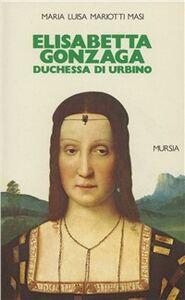 Libro Elisabetta Gonzaga duchessa di Urbino nello splendore e negli intrighi del Rinascimento M. Luisa Mariotti Masi