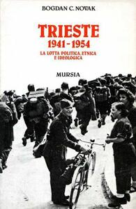 Trieste 1941-1954. La lotta politica, etnica e ideologica