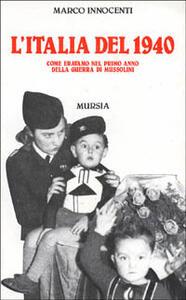L' Italia del 1940. Come eravamo nel primo anno della guerra di Mussolini