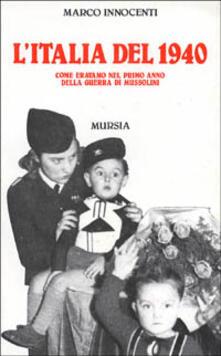 L' Italia del 1940. Come eravamo nel primo anno della guerra di Mussolini - Marco Innocenti - copertina