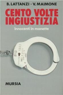 Cento volte ingiustizia. Innocenti in manette - Benedetto Lattanzi,Valentino Maimone - copertina