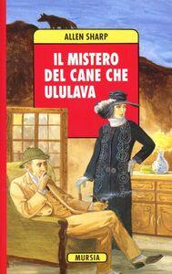 Foto Cover di Il mistero del cane che ululava, Libro di Allen Sharp, edito da Ugo Mursia Editore