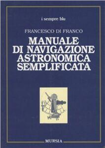 Foto Cover di Manuale di navigazione astronomica semplificata, Libro di Francesco Di Franco, edito da Ugo Mursia Editore
