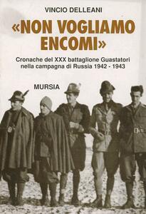 Non vogliamo encomi. Cronache del 30º Battaglione guastatori nella campagna di Russia 1942-1943