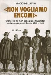 Non vogliamo encomi. Cronache del 30° Battaglione guastatori nella campagna di Russia 1942-1943