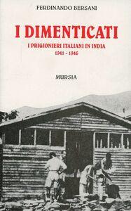 Foto Cover di I dimenticati. I prigionieri italiani in India (1941-1946), Libro di Ferdinando Bersani, edito da Ugo Mursia Editore