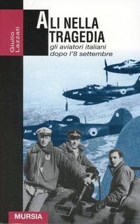 Ali nella tragedia. Gli aviatori italiani dopo l'8 settembre - Lazzati Giulio - wuz.it