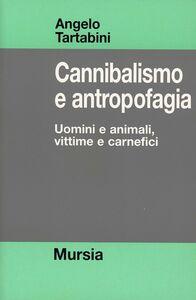 Libro Cannibalismo e antropofagia. Uomini e animali, vittime e carnefici Angelo Tartabini