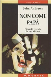 Libro Non come papà. L'incesto rivelato da una vittima John Andrews