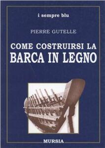 Foto Cover di Come costruirsi la barca in legno, Libro di Pierre Gutelle, edito da Ugo Mursia Editore