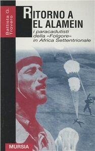 Foto Cover di Ritorno a El Alamein. I paracadutisti della «Folgore» in Africa settentrionale, Libro di G. Battista Trovero, edito da Ugo Mursia Editore