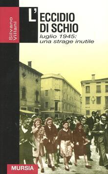 L' eccidio di Schio. Luglio 1945: una strage inutile - Silvano Villani - copertina