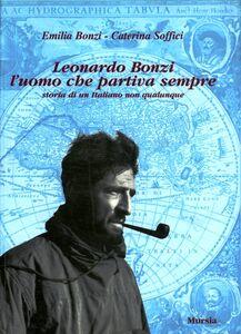 Foto Cover di Leonardo Bonzi l'uomo che partiva sempre, Libro di Emilia Bonzi,Caterina Soffici, edito da Ugo Mursia Editore