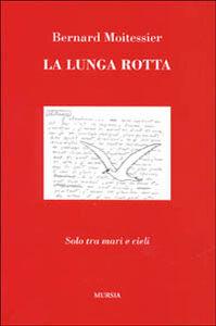 Foto Cover di La lunga rotta. Solo tra mari e cieli, Libro di Bernard Moitessier, edito da Ugo Mursia Editore