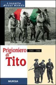 Prigioniero di Tito 1945-1946. Un bersagliere nei campi di concentramento jugoslavi - Lionello Rossi Kobau - copertina