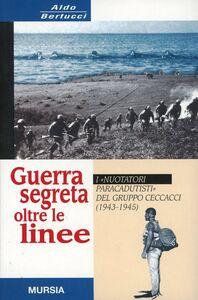 Libro Guerra segreta oltre le linee. I «Nuotatori paracadutisti» del gruppo Ceccacci (1943-1945) Aldo Bertucci