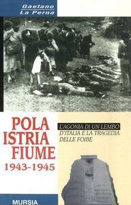 Foto Cover di Pola-Istria-Fiume 1943-1945, Libro di Gaetano La Perna, edito da Ugo Mursia Editore