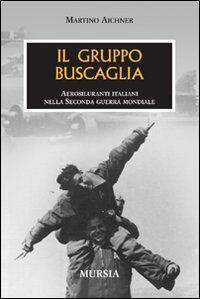 Il gruppo Buscaglia. Aerosiluranti italiani nella seconda guerra mondiale