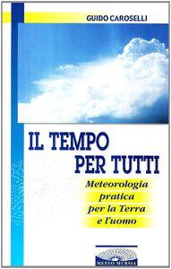 Il tempo per tutti. Meteorologia pratica per la terra e l'uomo