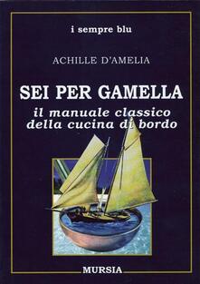 Sei per gamella. Il manuale classico della cucina di bordo - Achille D'Amelia - copertina